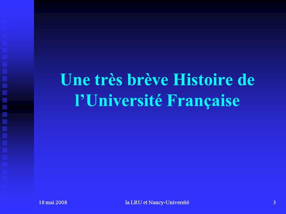 18 mai 2008la LRU et Nancy-Université3 Une très brève Histoire de lUniversité Française