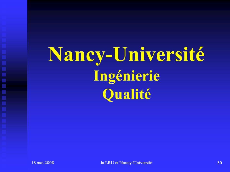 18 mai 2008la LRU et Nancy-Université30 Nancy-Université Ingénierie Qualité