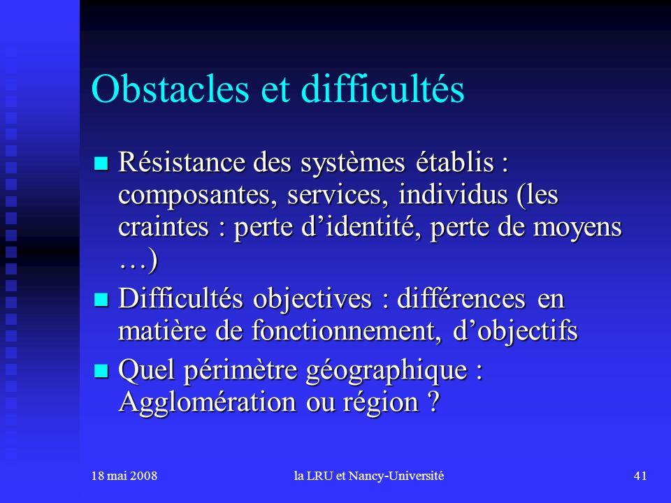 18 mai 2008la LRU et Nancy-Université41 Obstacles et difficultés Résistance des systèmes établis : composantes, services, individus (les craintes : pe
