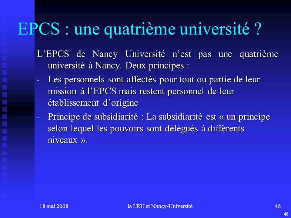 18 mai 2008la LRU et Nancy-Université48 EPCS : une quatrième université ? LEPCS de Nancy Université nest pas une quatrième université à Nancy. Deux pr