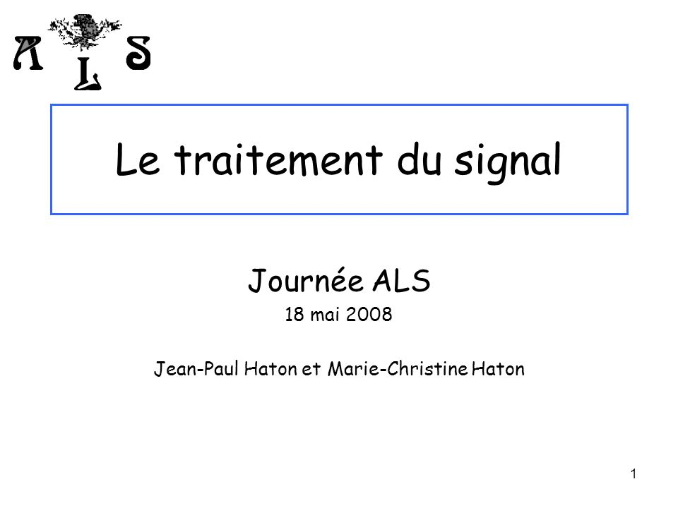 1 Le traitement du signal Journée ALS 18 mai 2008 Jean-Paul Haton et Marie-Christine Haton