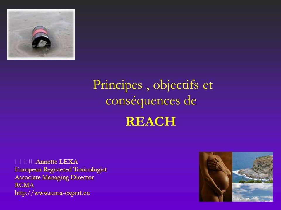 Principes, objectifs et conséquences de REACH Annette LEXA European Registered Toxicologist Associate Managing Director RCMA http://www.rcma-expert.eu