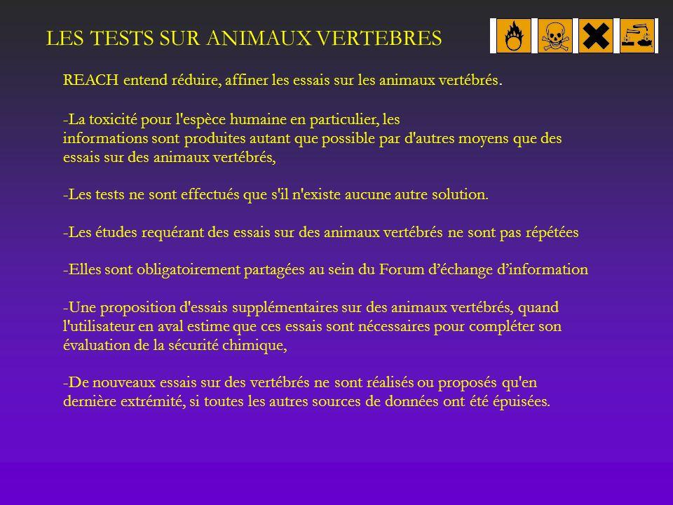 LES TESTS SUR ANIMAUX VERTEBRES REACH entend réduire, affiner les essais sur les animaux vertébrés. -La toxicité pour l'espèce humaine en particulier,