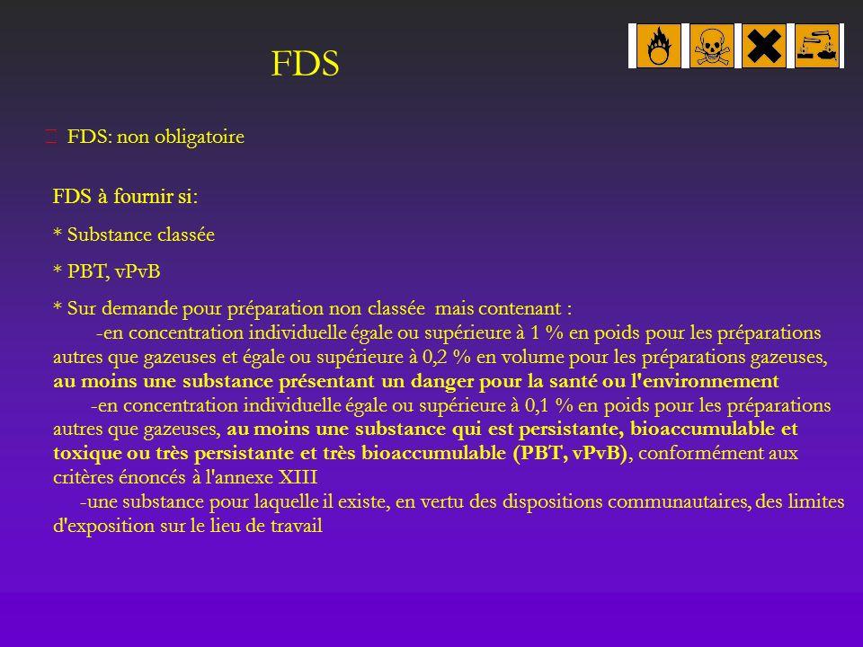 FDS FDS: non obligatoire FDS à fournir si: * Substance classée * PBT, vPvB * Sur demande pour préparation non classée mais contenant : -en concentrati