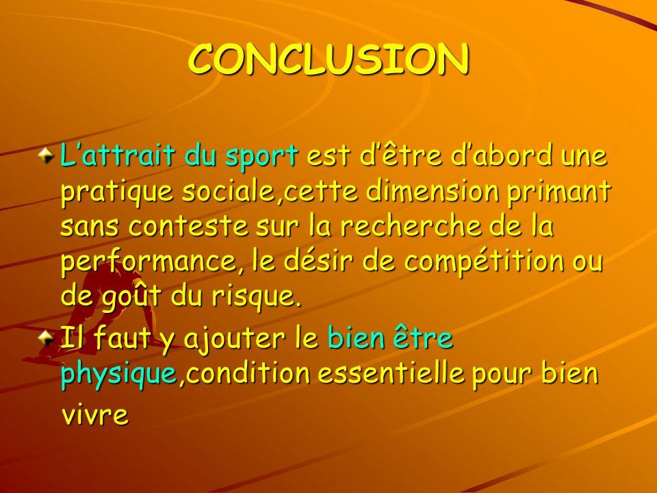 CONCLUSION Lattrait du sport est dêtre dabord une pratique sociale,cette dimension primant sans conteste sur la recherche de la performance, le désir