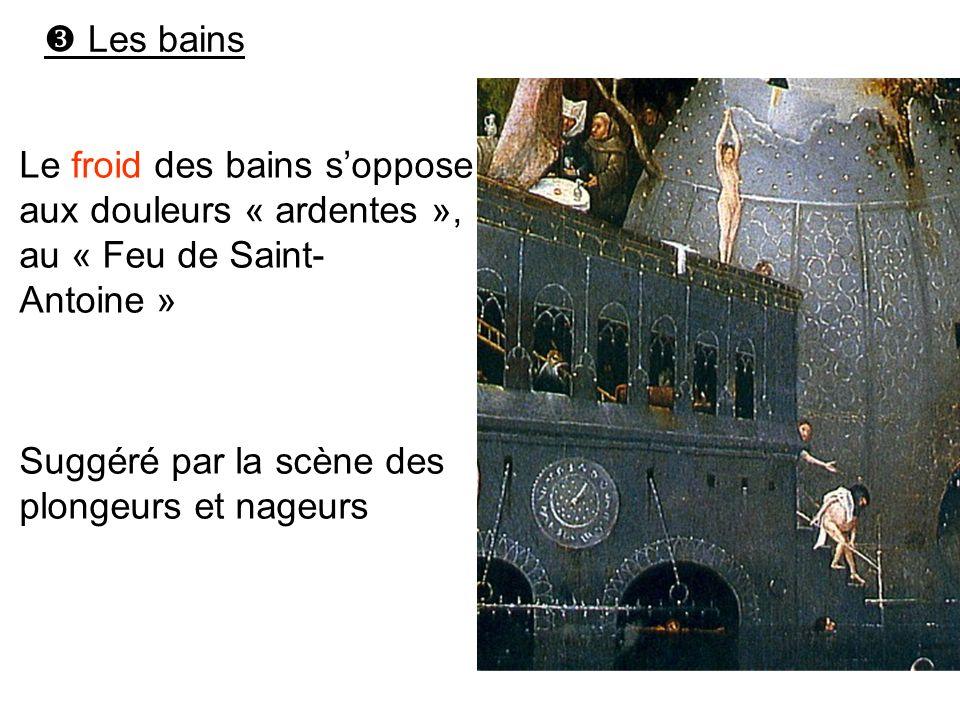 Les bains Le froid des bains soppose aux douleurs « ardentes », au « Feu de Saint- Antoine » Suggéré par la scène des plongeurs et nageurs