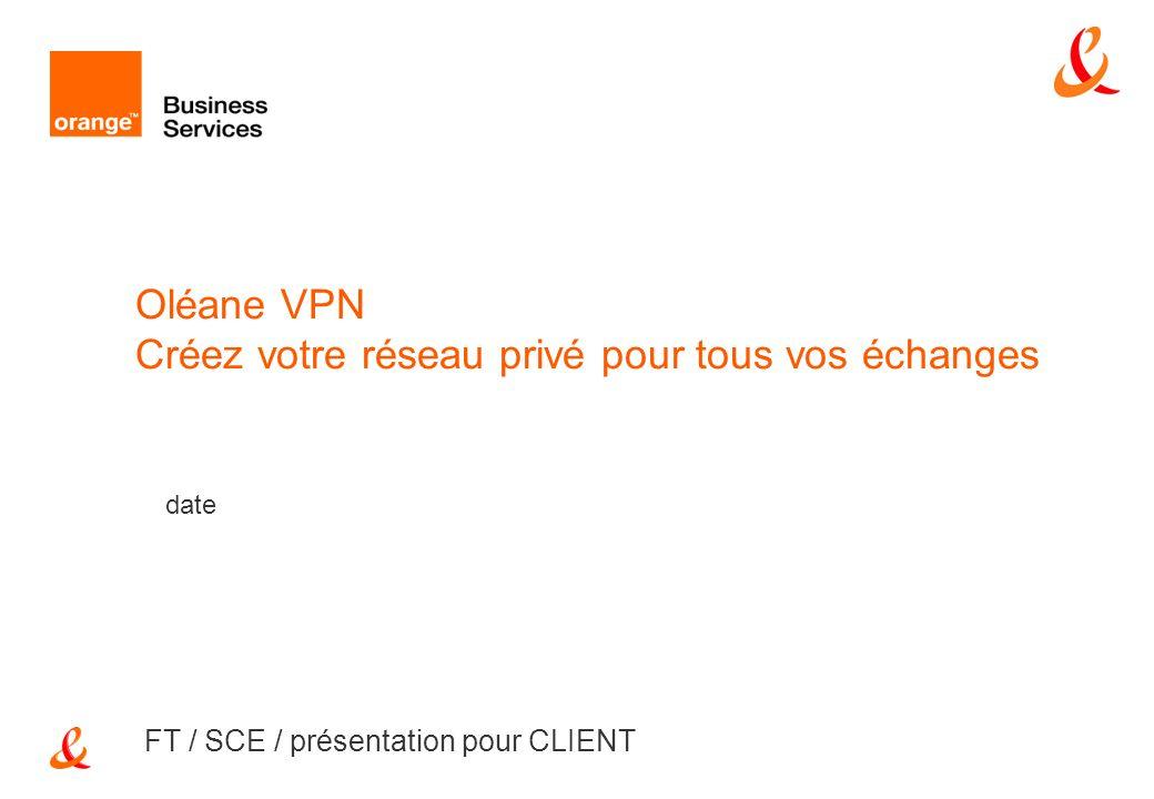 date FT / SCE / présentation pour CLIENT Oléane VPN Créez votre réseau privé pour tous vos échanges