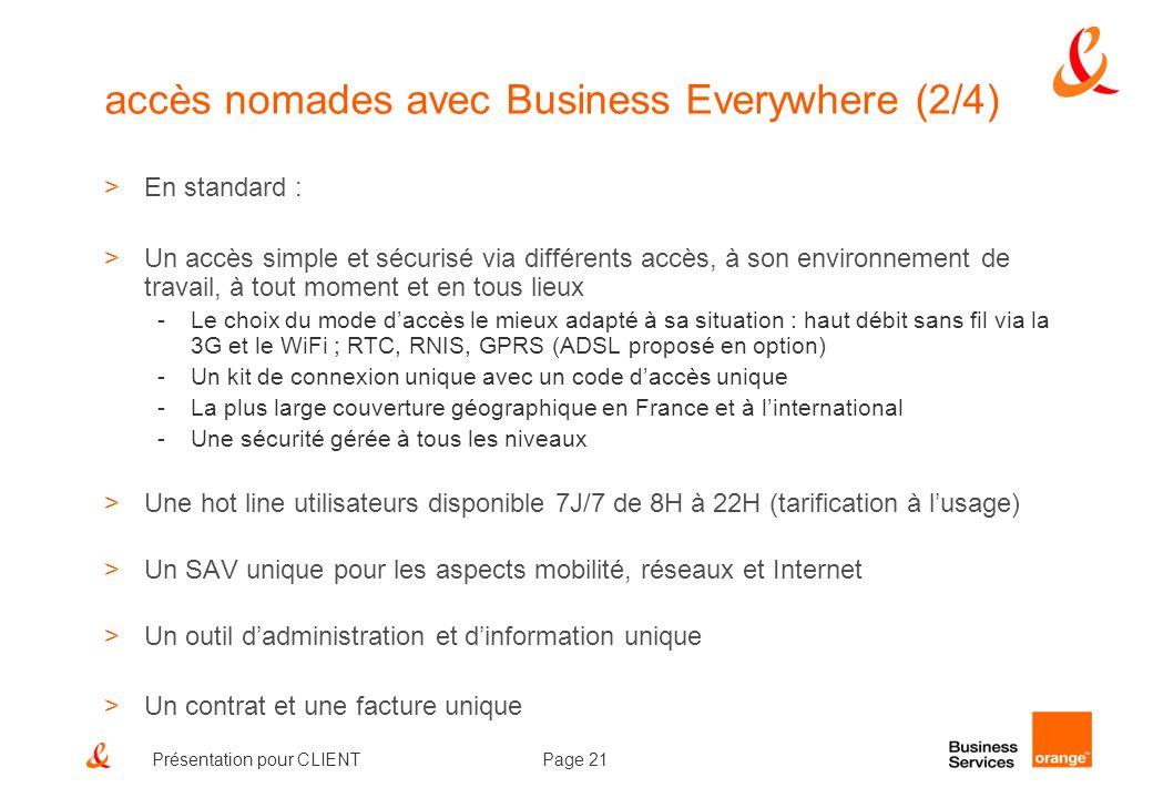 Page 21Présentation pour CLIENT accès nomades avec Business Everywhere (2/4) >En standard : >Un accès simple et sécurisé via différents accès, à son e