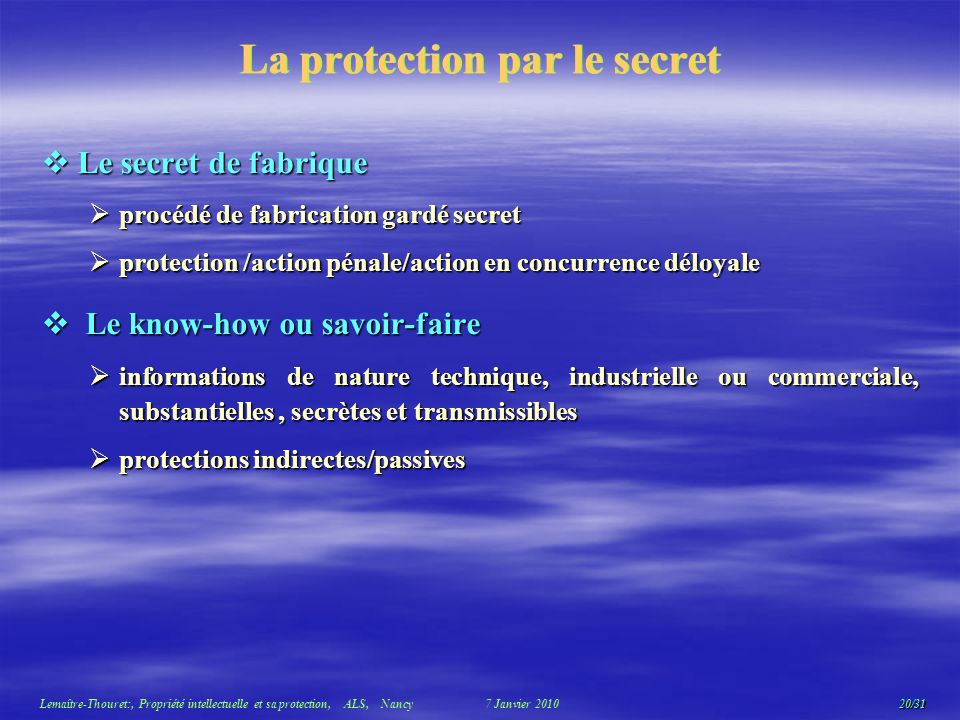 20/31 Lemaître-Thouret:, Propriété intellectuelle et sa protection, ALS, Nancy 7 Janvier 2010 La protection par le secret Le secret de fabrique Le secret de fabrique procédé de fabrication gardé secret procédé de fabrication gardé secret protection /action pénale/action en concurrence déloyale protection /action pénale/action en concurrence déloyale Le know-how ou savoir-faire Le know-how ou savoir-faire informations de nature technique, industrielle ou commerciale, substantielles, secrètes et transmissibles informations de nature technique, industrielle ou commerciale, substantielles, secrètes et transmissibles protections indirectes/passives protections indirectes/passives
