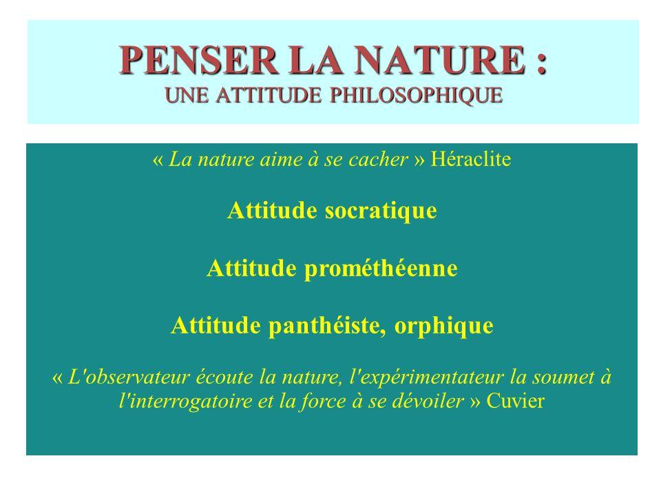PENSER LA NATURE : UNE ATTITUDE PHILOSOPHIQUE « La nature aime à se cacher » Héraclite Attitude socratique Attitude prométhéenne Attitude panthéiste, orphique « L observateur écoute la nature, l expérimentateur la soumet à l interrogatoire et la force à se dévoiler » Cuvier