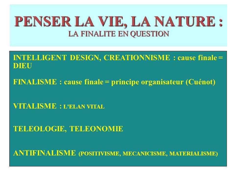 PENSER LA VIE, LA NATURE : LA FINALITE EN QUESTION INTELLIGENT DESIGN, CREATIONNISME : cause finale = DIEU FINALISME : cause finale = principe organisateur (Cuénot) VITALISME : L ELAN VITAL TELEOLOGIE, TELEONOMIE ANTIFINALISME (POSITIVISME, MECANICISME, MATERIALISME)