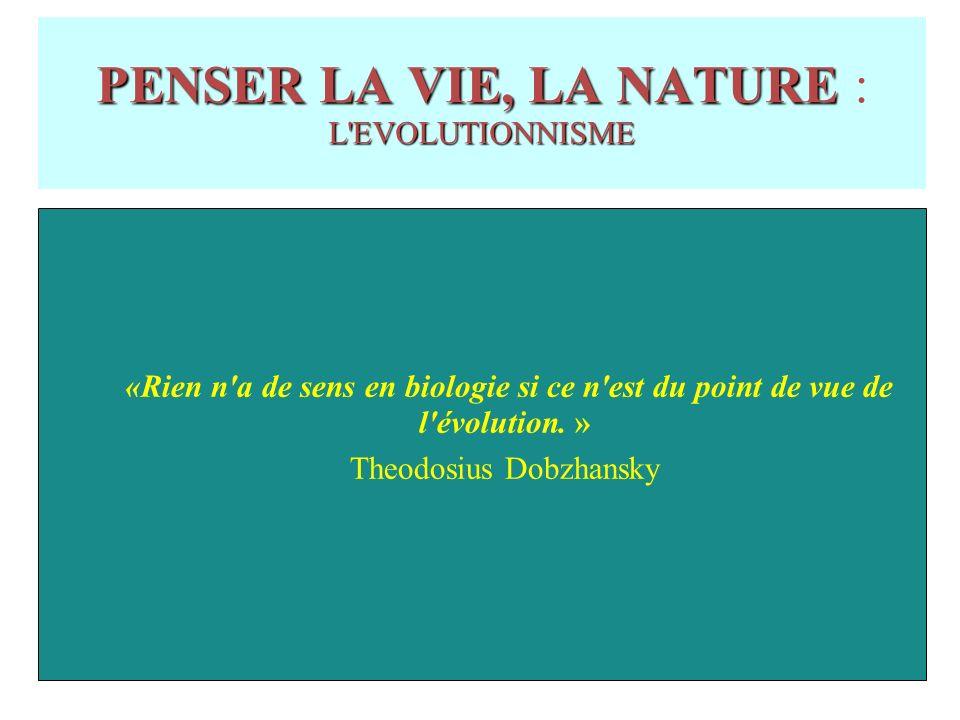 PENSER LA VIE, LA NATURE L EVOLUTIONNISME PENSER LA VIE, LA NATURE : L EVOLUTIONNISME «Rien n a de sens en biologie si ce n est du point de vue de l évolution.