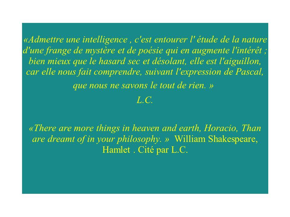 «Admettre une intelligence, c est entourer l étude de la nature d une frange de mystère et de poésie qui en augmente l intérêt ; bien mieux que le hasard sec et désolant, elle est l aiguillon, car elle nous fait comprendre, suivant l expression de Pascal, que nous ne savons le tout de rien.