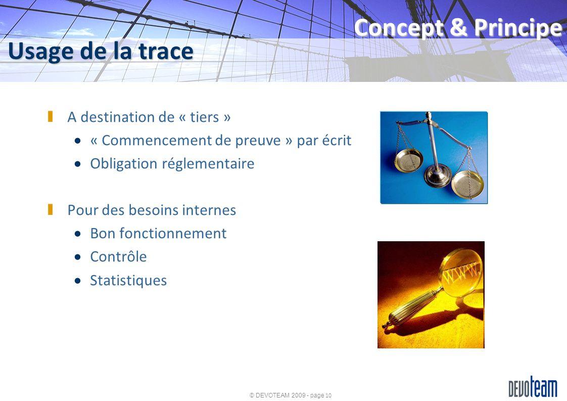 © DEVOTEAM 2009 - page 10 Usage de la trace Concept & Principe A destination de « tiers » « Commencement de preuve » par écrit Obligation réglementair