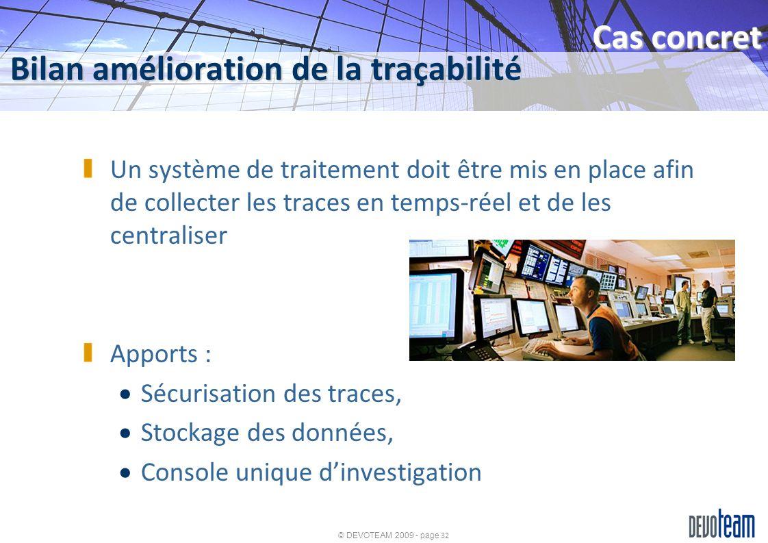 © DEVOTEAM 2009 - page 32 Bilan amélioration de la traçabilité Cas concret Un système de traitement doit être mis en place afin de collecter les trace