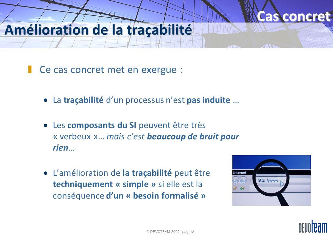 © DEVOTEAM 2009 - page 33 Amélioration de la traçabilité Cas concret Ce cas concret met en exergue : La traçabilité dun processus nest pas induite … L