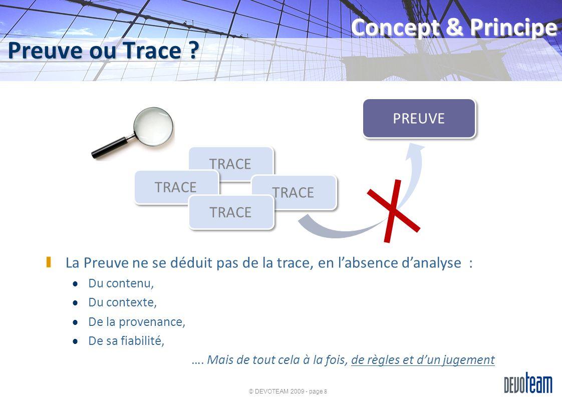 © DEVOTEAM 2009 - page 8 Preuve ou Trace ? Concept & Principe TRACE PREUVE La Preuve ne se déduit pas de la trace, en labsence danalyse : Du contenu,
