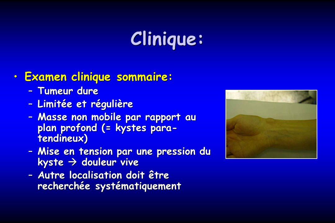 Clinique: Examen clinique sommaire:Examen clinique sommaire: –Tumeur dure –Limitée et régulière –Masse non mobile par rapport au plan profond (= kyste