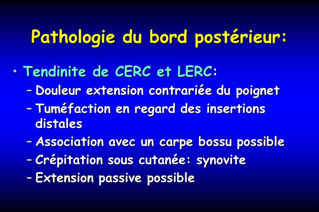 Pathologie du bord postérieur: Tendinite de CERC et LERC:Tendinite de CERC et LERC: –Douleur extension contrariée du poignet –Tuméfaction en regard de