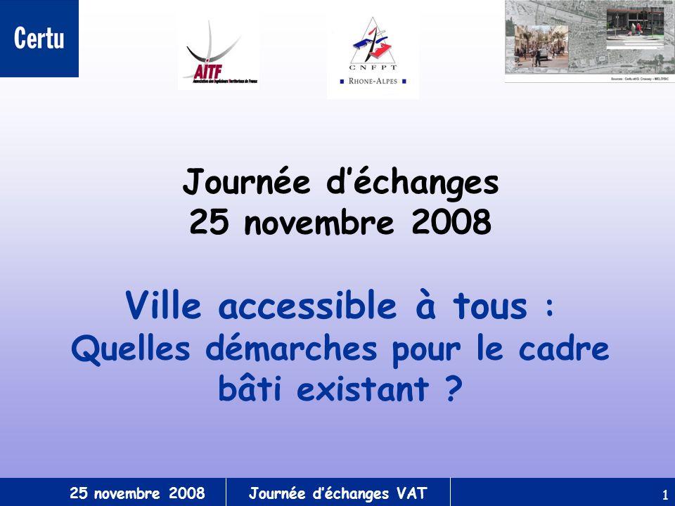 25 novembre 2008Journée déchanges VAT 1 Journée déchanges 25 novembre 2008 Ville accessible à tous : Quelles démarches pour le cadre bâti existant