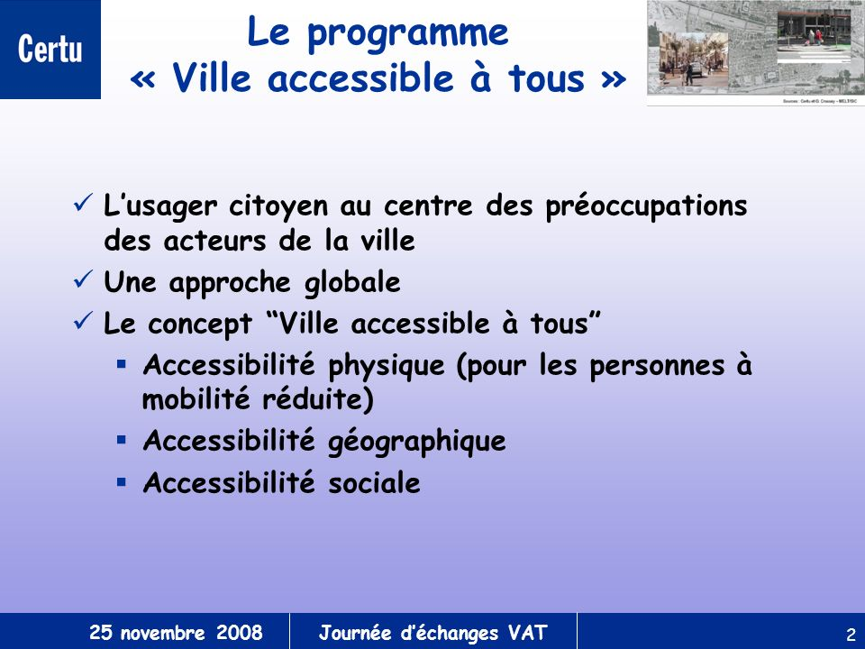 25 novembre 2008Journée déchanges VAT 2 Le programme « Ville accessible à tous » Lusager citoyen au centre des préoccupations des acteurs de la ville Une approche globale Le concept Ville accessible à tous Accessibilité physique (pour les personnes à mobilité réduite) Accessibilité géographique Accessibilité sociale