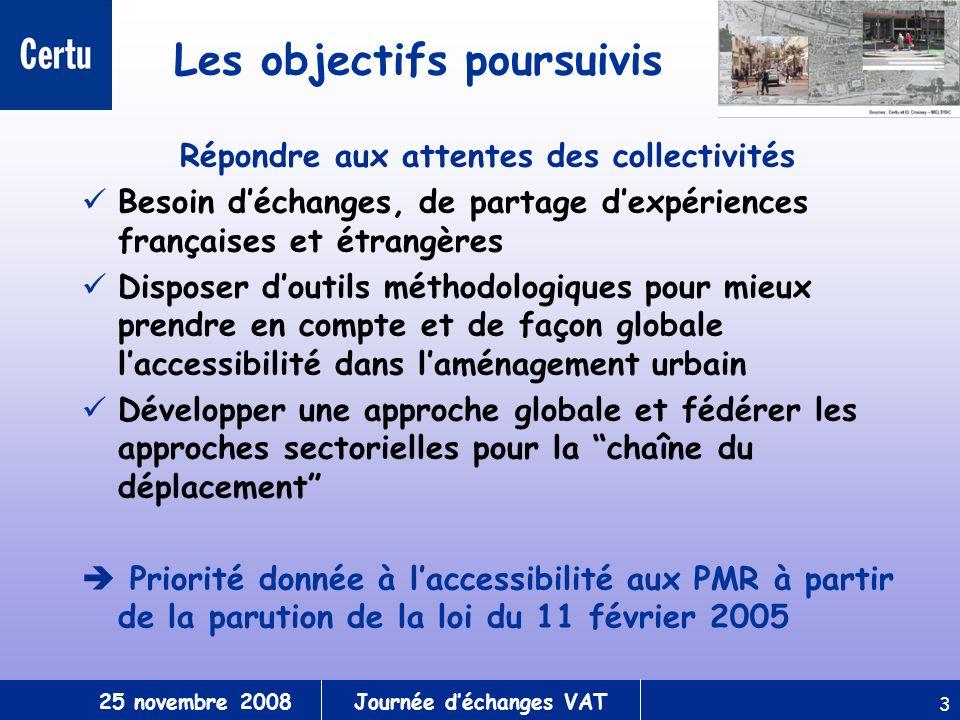 25 novembre 2008Journée déchanges VAT 3 Les objectifs poursuivis Répondre aux attentes des collectivités Besoin déchanges, de partage dexpériences françaises et étrangères Disposer doutils méthodologiques pour mieux prendre en compte et de façon globale laccessibilité dans laménagement urbain Développer une approche globale et fédérer les approches sectorielles pour la chaîne du déplacement Priorité donnée à laccessibilité aux PMR à partir de la parution de la loi du 11 février 2005