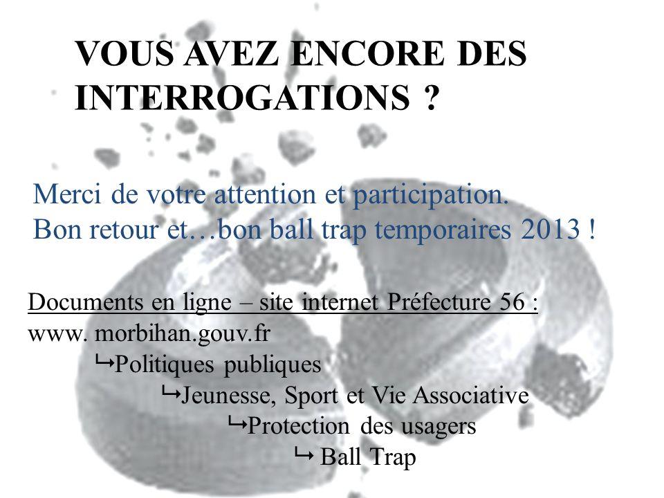 VOUS AVEZ ENCORE DES INTERROGATIONS ? Merci de votre attention et participation. Bon retour et…bon ball trap temporaires 2013 ! Documents en ligne – s