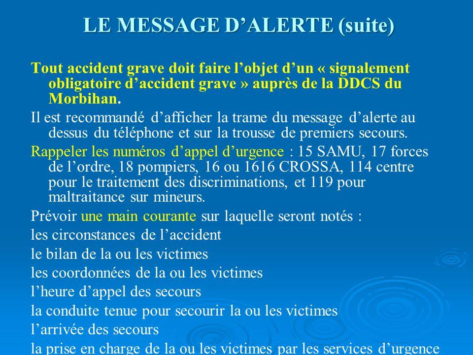 LE MESSAGE DALERTE (suite) Tout accident grave doit faire lobjet dun « signalement obligatoire daccident grave » auprès de la DDCS du Morbihan. Il est