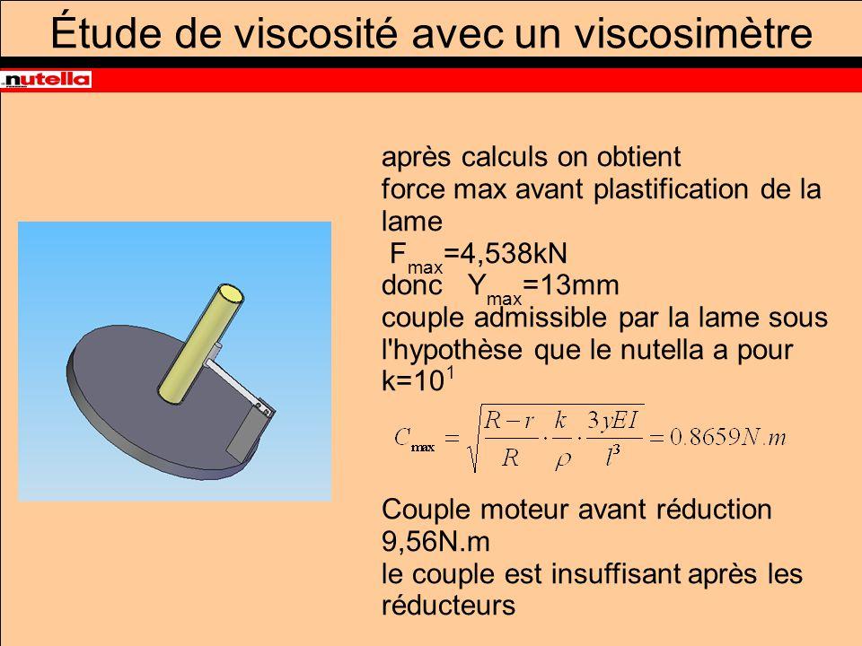 Étude de viscosité avec un viscosimètre après calculs on obtient force max avant plastification de la lame F max =4,538kN donc Y max =13mm couple admissible par la lame sous l hypothèse que le nutella a pour k=10 1 Couple moteur avant réduction 9,56N.m le couple est insuffisant après les réducteurs