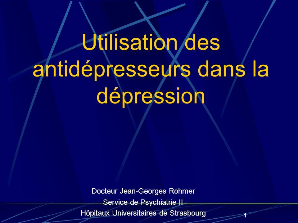 1 Utilisation des antidépresseurs dans la dépression Docteur Jean-Georges Rohmer Service de Psychiatrie II Hôpitaux Universitaires de Strasbourg