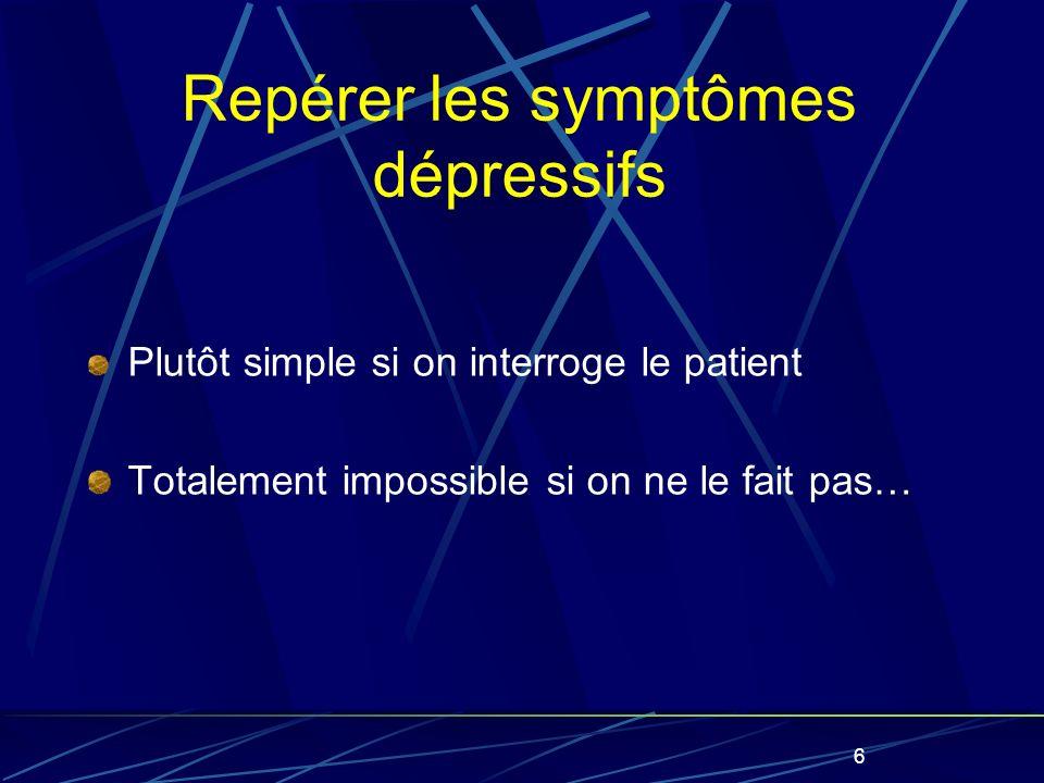 6 Repérer les symptômes dépressifs Plutôt simple si on interroge le patient Totalement impossible si on ne le fait pas…