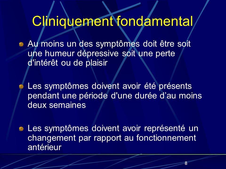 8 Cliniquement fondamental Au moins un des symptômes doit être soit une humeur dépressive soit une perte d intérêt ou de plaisir Les symptômes doivent avoir été présents pendant une période d une durée dau moins deux semaines Les symptômes doivent avoir représenté un changement par rapport au fonctionnement antérieur