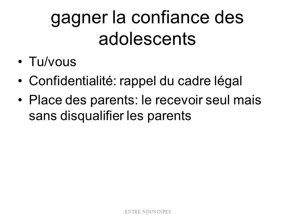 gagner la confiance des adolescents Tu/vous Confidentialité: rappel du cadre légal Place des parents: le recevoir seul mais sans disqualifier les pare