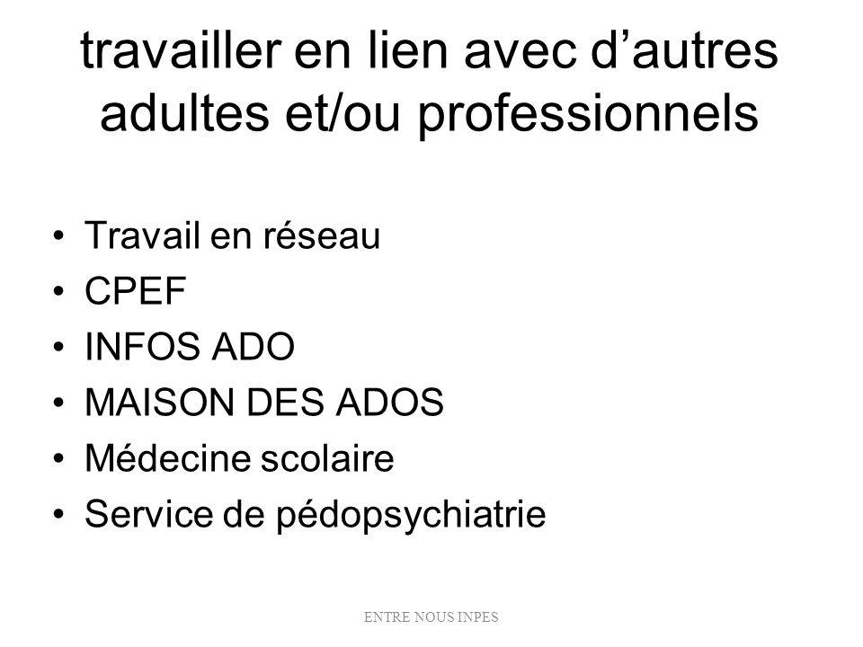travailler en lien avec dautres adultes et/ou professionnels Travail en réseau CPEF INFOS ADO MAISON DES ADOS Médecine scolaire Service de pédopsychia