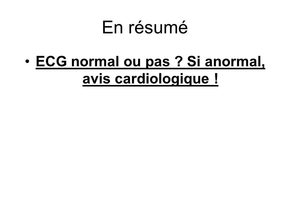 En résumé ECG normal ou pas ? Si anormal, avis cardiologique !