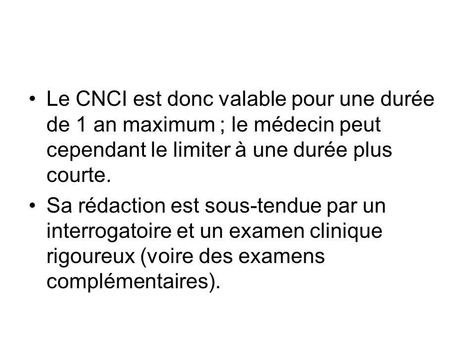 Le CNCI est donc valable pour une durée de 1 an maximum ; le médecin peut cependant le limiter à une durée plus courte. Sa rédaction est sous-tendue p