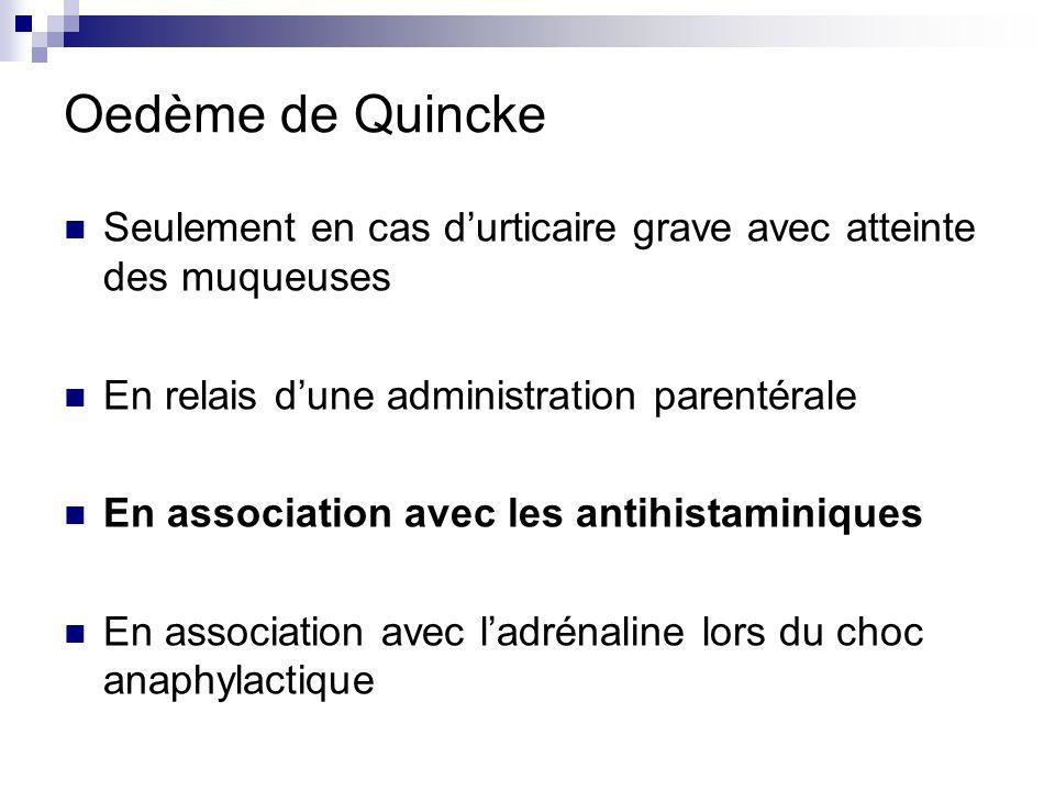 Oedème de Quincke Seulement en cas durticaire grave avec atteinte des muqueuses En relais dune administration parentérale En association avec les anti