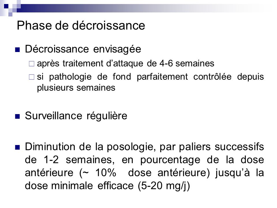 Phase de décroissance Décroissance envisagée après traitement dattaque de 4-6 semaines si pathologie de fond parfaitement contrôlée depuis plusieurs s