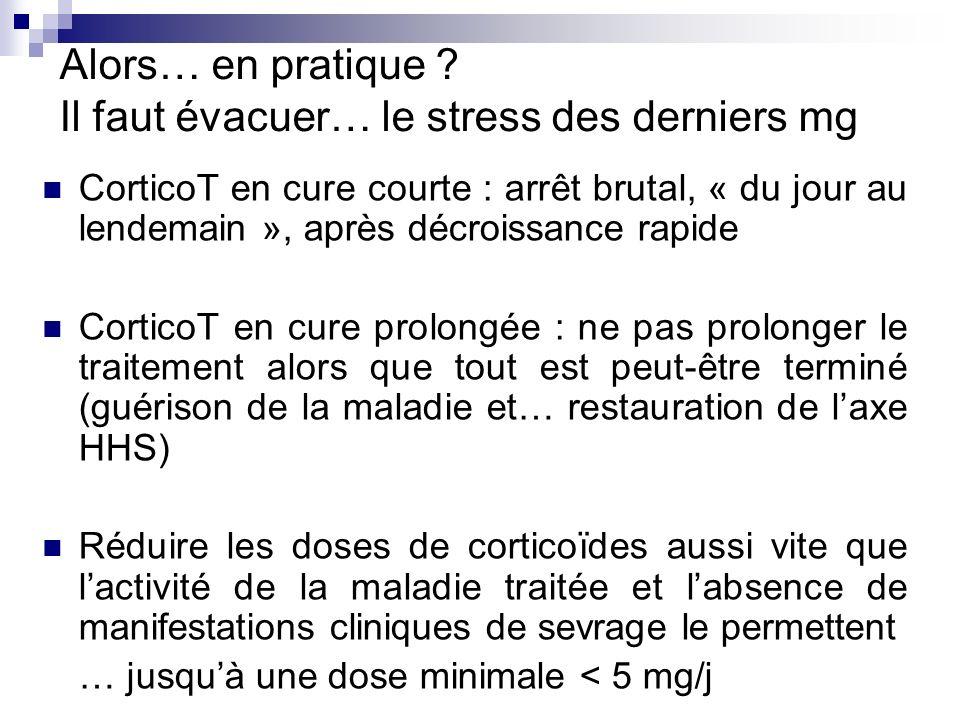 Alors… en pratique ? Il faut évacuer… le stress des derniers mg CorticoT en cure courte : arrêt brutal, « du jour au lendemain », après décroissance r
