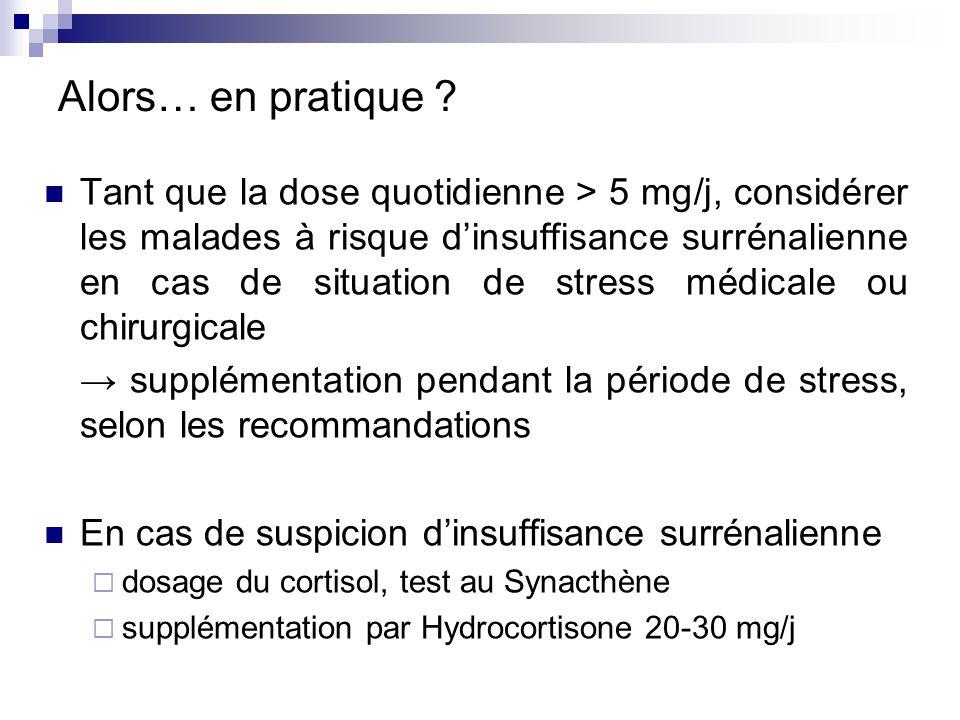 Alors… en pratique ? Tant que la dose quotidienne > 5 mg/j, considérer les malades à risque dinsuffisance surrénalienne en cas de situation de stress