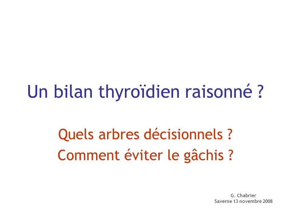 Un bilan thyroïdien raisonné ? Quels arbres décisionnels ? Comment éviter le gâchis ? G. Chabrier Saverne 13 novembre 2008