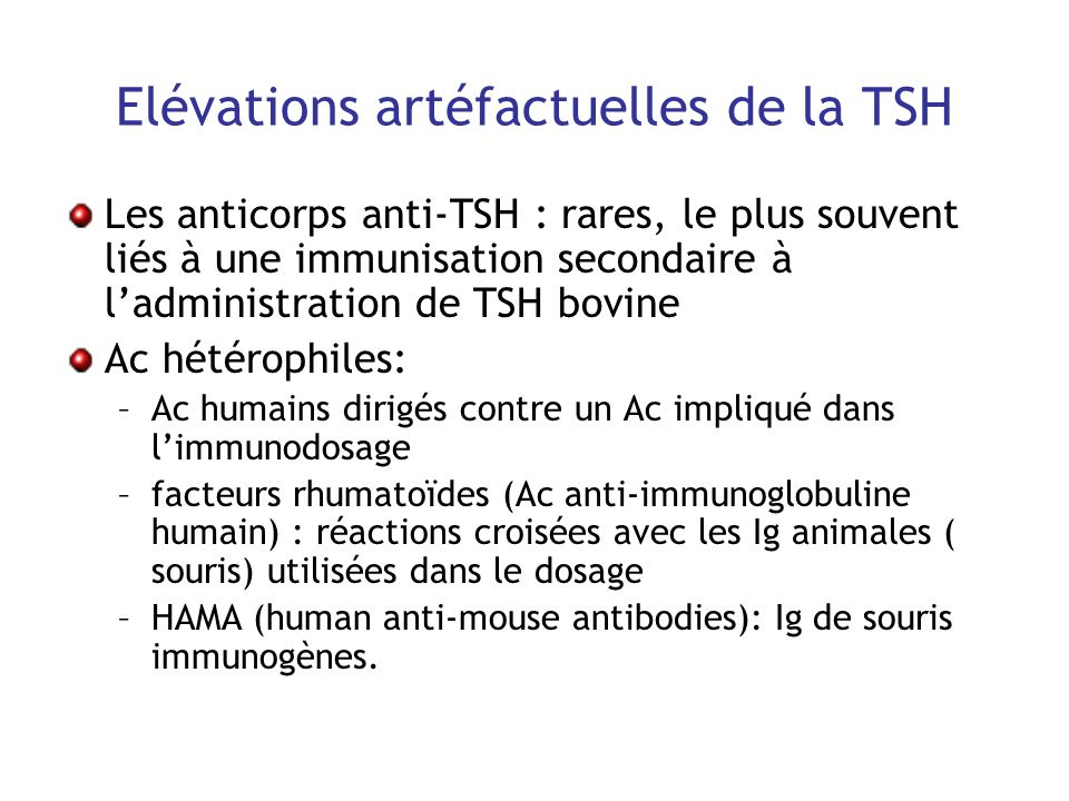 Elévations artéfactuelles de la TSH Les anticorps anti-TSH : rares, le plus souvent liés à une immunisation secondaire à ladministration de TSH bovine