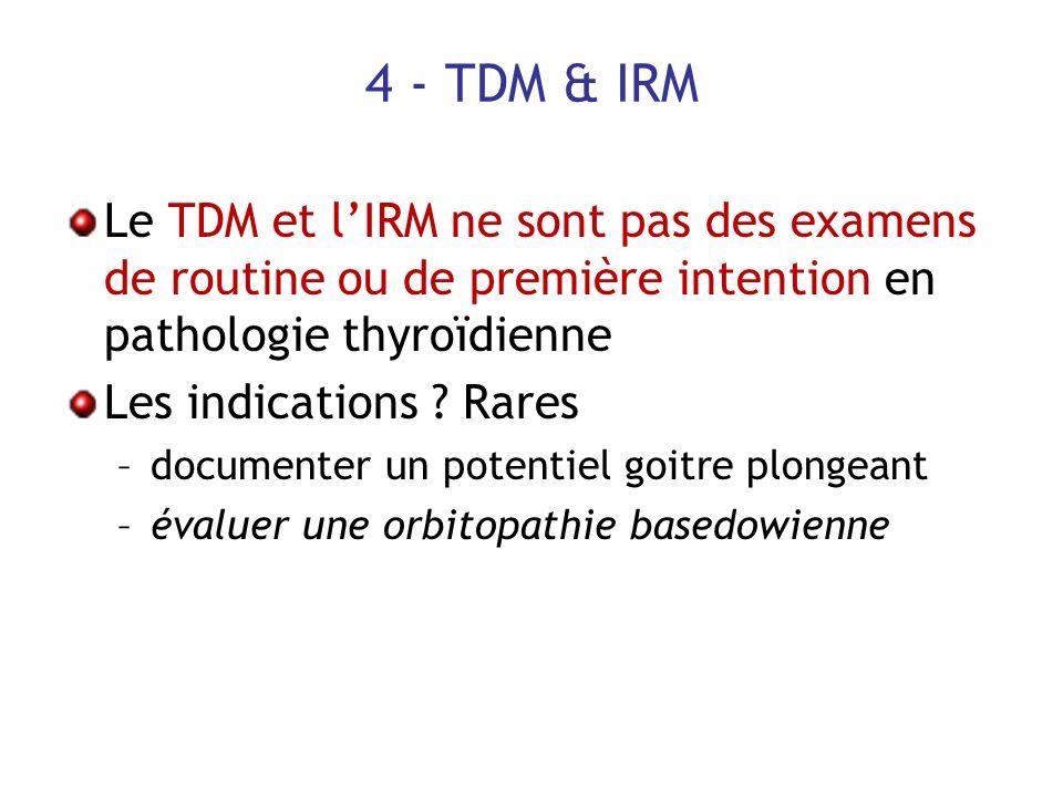 4 - TDM & IRM Le TDM et lIRM ne sont pas des examens de routine ou de première intention en pathologie thyroïdienne Les indications ? Rares –documente