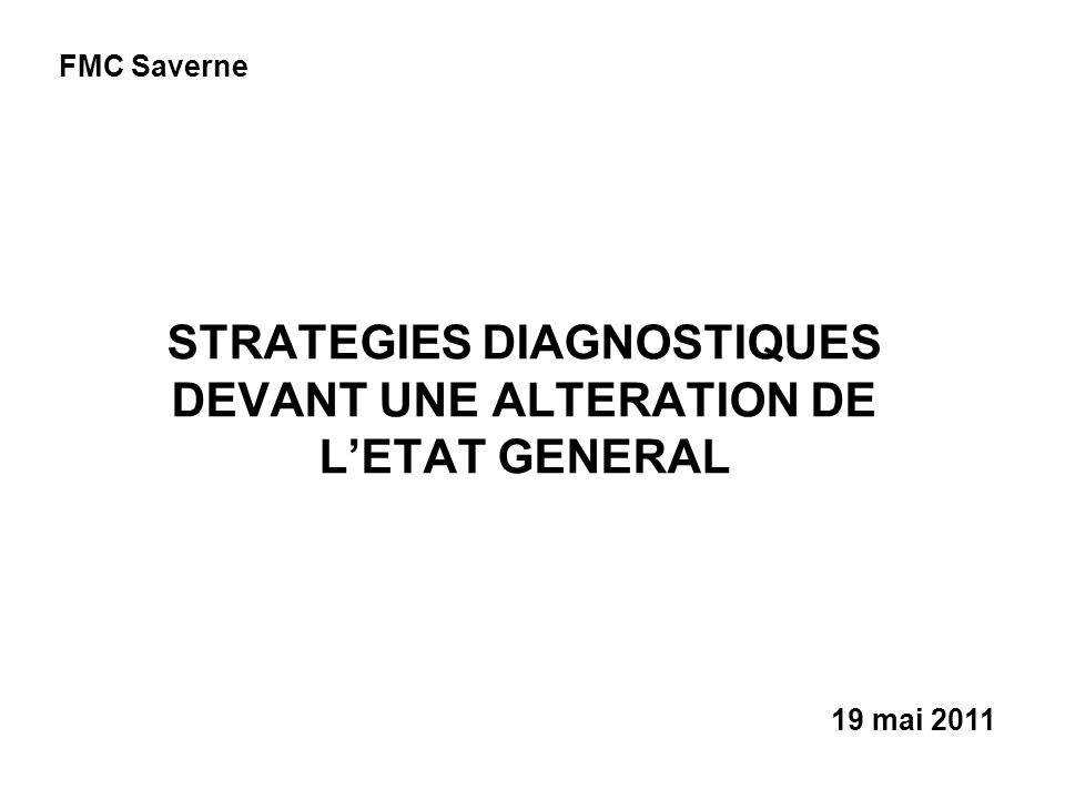 STRATEGIES DIAGNOSTIQUES DEVANT UNE ALTERATION DE LETAT GENERAL 19 mai 2011 FMC Saverne