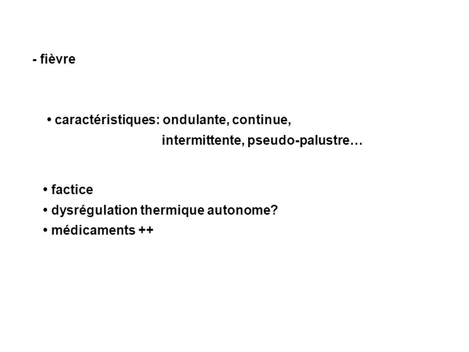 - fièvre caractéristiques: ondulante, continue, intermittente, pseudo-palustre… factice dysrégulation thermique autonome.