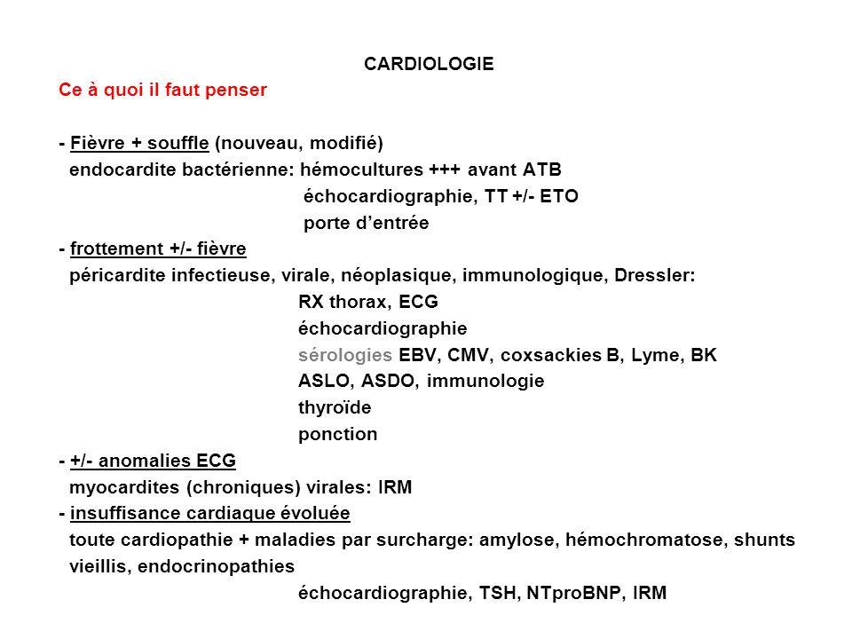 CARDIOLOGIE Ce à quoi il faut penser - Fièvre + souffle (nouveau, modifié) endocardite bactérienne: hémocultures +++ avant ATB échocardiographie, TT +/- ETO porte dentrée - frottement +/- fièvre péricardite infectieuse, virale, néoplasique, immunologique, Dressler: RX thorax, ECG échocardiographie sérologies EBV, CMV, coxsackies B, Lyme, BK ASLO, ASDO, immunologie thyroïde ponction - +/- anomalies ECG myocardites (chroniques) virales: IRM - insuffisance cardiaque évoluée toute cardiopathie + maladies par surcharge: amylose, hémochromatose, shunts vieillis, endocrinopathies échocardiographie, TSH, NTproBNP, IRM