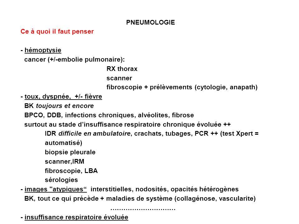 PNEUMOLOGIE Ce à quoi il faut penser - hémoptysie cancer (+/-embolie pulmonaire): RX thorax scanner fibroscopie + prélèvements (cytologie, anapath) - toux, dyspnée, +/- fièvre BK toujours et encore BPCO, DDB, infections chroniques, alvéolites, fibrose surtout au stade dinsuffisance respiratoire chronique évoluée ++ IDR difficile en ambulatoire, crachats, tubages, PCR ++ (test Xpert = automatisé) biopsie pleurale scanner,IRM fibroscopie, LBA sérologies - images atypiques interstitielles, nodosités, opacités hétérogènes BK, tout ce qui précède + maladies de système (collagénose, vascularite) ………………………… - insuffisance respiratoire évoluée