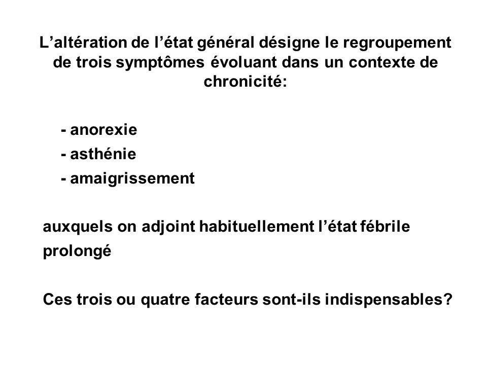 Laltération de létat général désigne le regroupement de trois symptômes évoluant dans un contexte de chronicité: - anorexie - asthénie - amaigrissemen