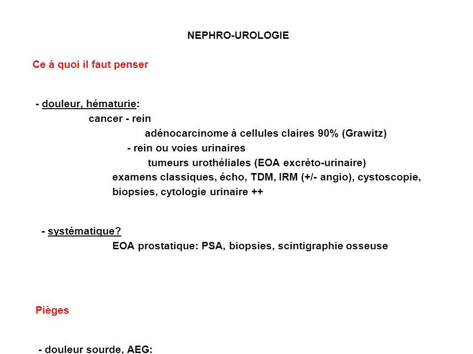 NEPHRO-UROLOGIE Ce à quoi il faut penser - douleur, hématurie: cancer - rein adénocarcinome à cellules claires 90% (Grawitz) - rein ou voies urinaires tumeurs urothéliales (EOA excréto-urinaire) examens classiques, écho, TDM, IRM (+/- angio), cystoscopie, biopsies, cytologie urinaire ++ - systématique.