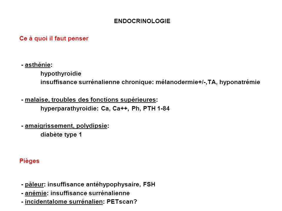 ENDOCRINOLOGIE Ce à quoi il faut penser - asthénie: hypothyroidie insuffisance surrénalienne chronique: mélanodermie+/-,TA, hyponatrémie - malaise, troubles des fonctions supérieures: hyperparathyroidie: Ca, Ca++, Ph, PTH 1-84 - amaigrissement, polydipsie: diabète type 1 Pièges - pâleur: insuffisance antéhypophysaire, FSH - anémie: insuffisance surrénalienne - incidentalome surrénalien: PETscan